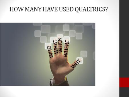 HOW MANY HAVE USED QUALTRICS? WHO WHAT WHEN WHERE WHY.