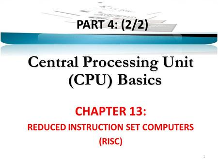 PART 4: (2/2) Central Processing Unit (CPU) Basics CHAPTER 13: REDUCED INSTRUCTION SET COMPUTERS (RISC) 1.