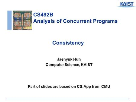 CS492B Analysis of Concurrent Programs Consistency Jaehyuk Huh Computer Science, KAIST Part of slides are based on CS:App from CMU.