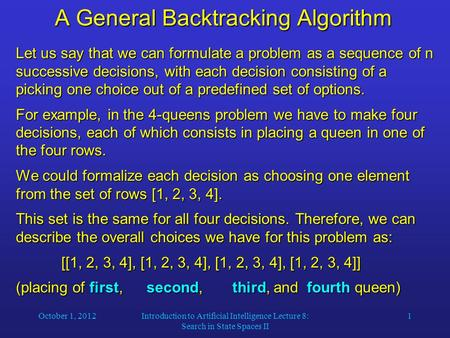 October 1, 2012Introduction to Artificial Intelligence Lecture 8: Search in State Spaces II 1 A General Backtracking Algorithm Let us say that we can formulate.