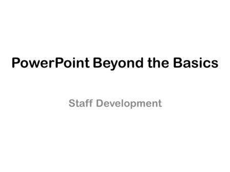 PowerPoint Beyond the Basics Staff Development. Working with Designs Apply a Design from the Design Tab.