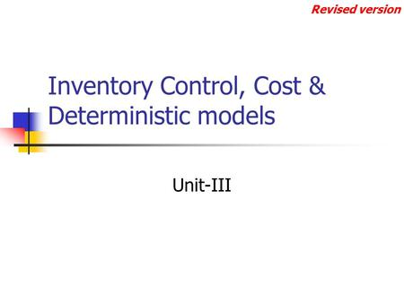 Inventory Control, Cost & Deterministic models Unit-III Revised version.