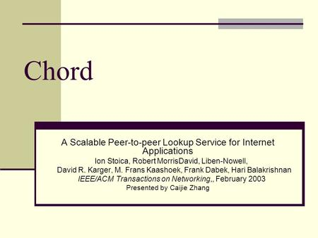 Chord A Scalable Peer-to-peer Lookup Service for Internet Applications Ion Stoica, Robert MorrisDavid, Liben-Nowell, David R. Karger, M. Frans Kaashoek,