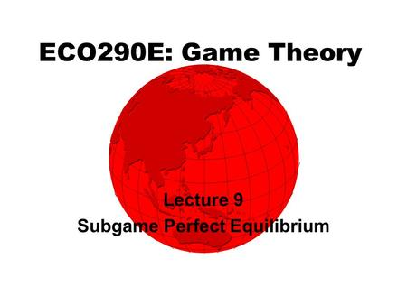 ECO290E: Game Theory Lecture 9 Subgame Perfect Equilibrium.