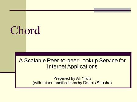 Chord A Scalable Peer-to-peer Lookup Service for Internet Applications Prepared by Ali Yildiz (with minor modifications by Dennis Shasha)
