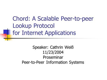 Chord: A Scalable Peer-to-peer Lookup Protocol for Internet Applications Speaker: Cathrin Weiß 11/23/2004 Proseminar Peer-to-Peer Information Systems.