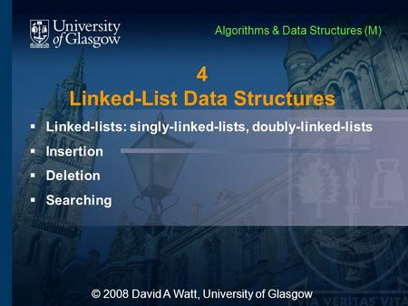 4 <strong>Linked</strong>-<strong>List</strong> Data Structures  <strong>Linked</strong>-<strong>lists</strong>: <strong>singly</strong>-<strong>linked</strong>-<strong>lists</strong>, doubly-<strong>linked</strong>-<strong>lists</strong>  Insertion  Deletion  Searching © 2008 David A Watt, University.