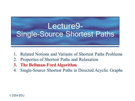  2004 SDU Lecture9- Single-Source Shortest Paths 1.Related Notions and Variants of Shortest Paths Problems 2.Properties of Shortest Paths and Relaxation.