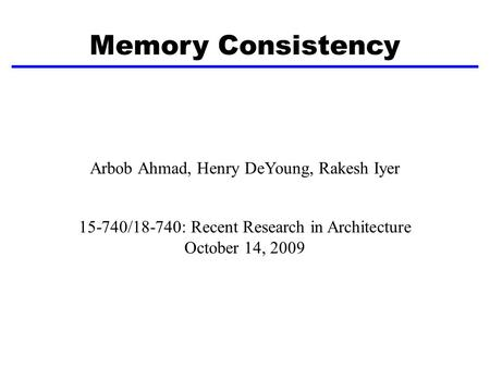 Memory Consistency Arbob Ahmad, Henry DeYoung, Rakesh Iyer 15-740/18-740: Recent Research in Architecture October 14, 2009.