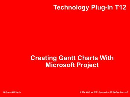 McGraw-Hill/Irwin © The McGraw-Hill Companies, All Rights Reserved Creating Gantt Charts With Microsoft Project Technology Plug-In T12.