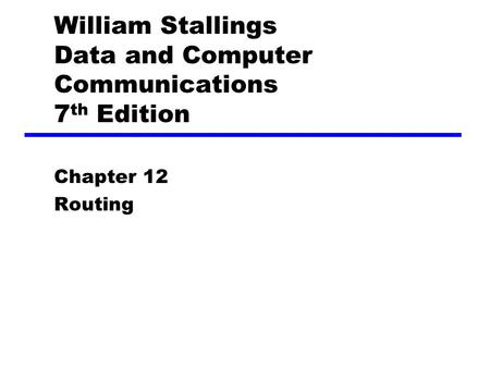 William Stallings Data and Computer Communications 7 th Edition Chapter 12 Routing.