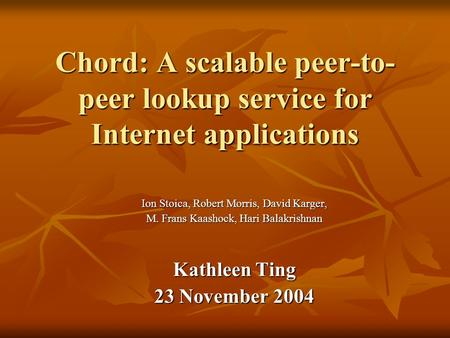 Chord: A scalable peer-to- peer lookup service for Internet applications Ion Stoica, Robert Morris, David Karger, M. Frans Kaashock, Hari Balakrishnan.