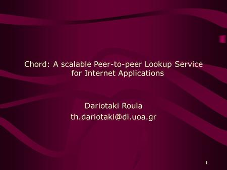 1 1 Chord: A scalable Peer-to-peer Lookup Service for Internet Applications Dariotaki Roula