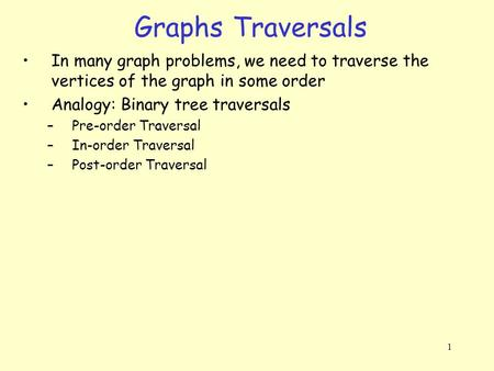 1 Graphs Traversals In many graph problems, we need to traverse the vertices of the graph in some order Analogy: Binary tree traversals –Pre-order Traversal.