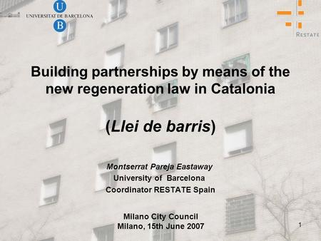 1 Building partnerships by means of the new regeneration law in Catalonia (Llei de barris) Montserrat Pareja Eastaway University of Barcelona Coordinator.