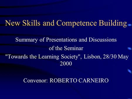 New Skills and Competence Building Summary of Presentations and Discussions of the Seminar Towards the Learning Society, Lisbon, 28/30 May 2000 Convenor: