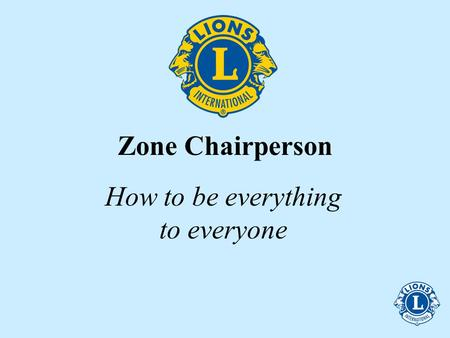 Zone Chairperson How to be everything to everyone.