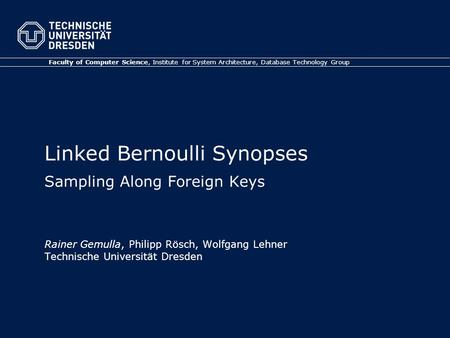 Linked Bernoulli Synopses Sampling Along Foreign Keys Rainer Gemulla, Philipp Rösch, Wolfgang Lehner Technische Universität Dresden Faculty of Computer.