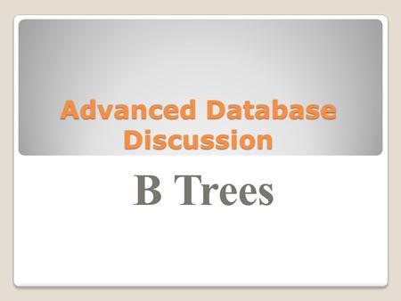 Advanced Database Discussion B Trees. Motivation for B-Trees So far we have assumed that we can store an entire data structure in main memory What if.