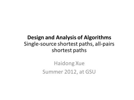 Design and Analysis of Algorithms Single-source shortest paths, all-pairs shortest paths Haidong Xue Summer 2012, at GSU.