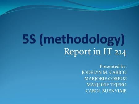 5S (methodology) Report in IT 214 Presented by: JODELYN M. CABICO