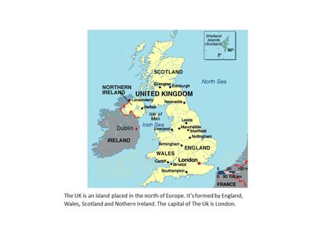 The UK is an island placed in the north of Europe. It's formed by England, Wales, Scotland and Nothern Ireland. The capital of The Uk is London.