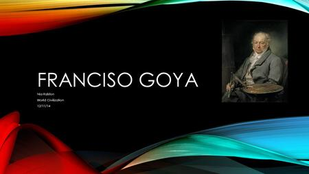FRANCISO GOYA Nia Ralston World Civilization 12/11/14.