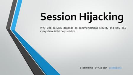 Session Hijacking Why web security depends on communications security and how TLS everywhere is the only solution. Scott Helme - 6th Aug 2013 - scotthel.me.