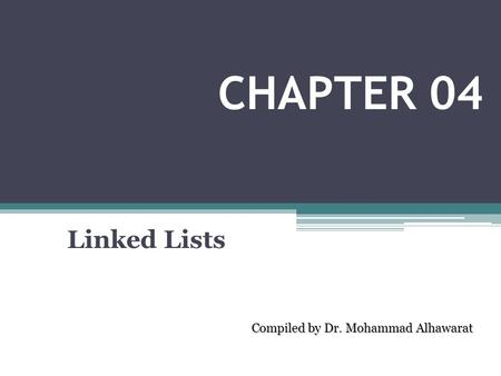 Linked Lists Compiled by Dr. Mohammad Alhawarat CHAPTER 04.