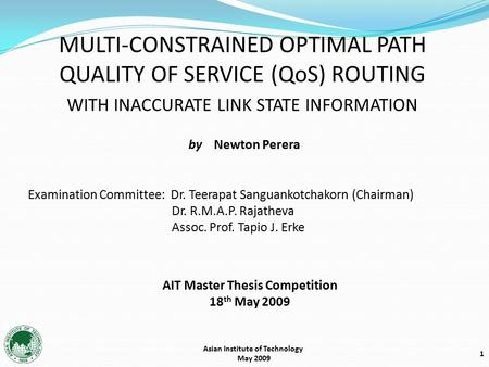 1 Asian Institute of Technology May 2009 MULTI-CONSTRAINED OPTIMAL PATH QUALITY OF SERVICE (QoS) ROUTING WITH INACCURATE LINK STATE INFORMATION AIT Master.