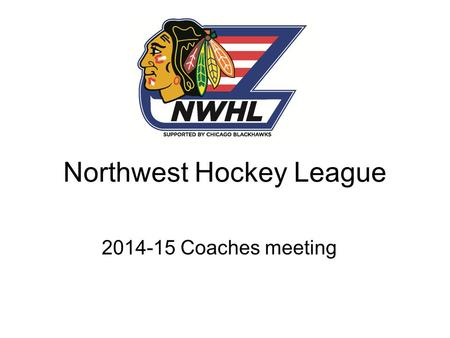 Northwest Hockey League 2014-15 Coaches meeting. Welcome to the Franklin Park Community Center. Thank you to the Chicago Blackhawks for their continued.