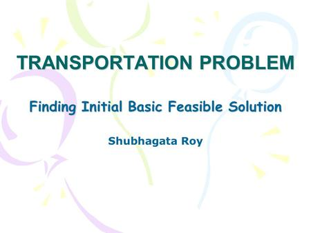 TRANSPORTATION PROBLEM Finding Initial Basic Feasible Solution Shubhagata Roy.