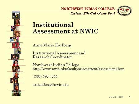 1 Xwlemi Elh>Tal>Nexw Squl NORTHWEST <strong>INDIAN</strong> COLLEGE Anne Marie Karlberg Institutional Assessment and Research Coordinator Northwest <strong>Indian</strong> College