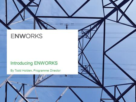 Introducing ENWORKS By Todd Holden, Programme Director.