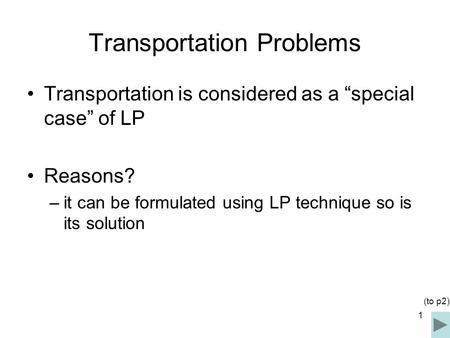 "1 Transportation Problems Transportation is considered as a ""special case"" of LP Reasons? –it can be formulated using LP technique so is its solution (to."