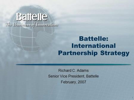 1 Battelle: International Partnership Strategy Richard C. Adams Senior Vice President, Battelle February, 2007.
