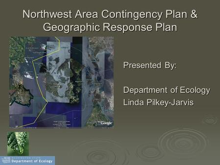 Northwest Area Contingency Plan & Geographic Response Plan Presented By: Department of Ecology Linda Pilkey-Jarvis.