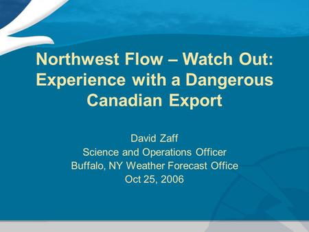Northwest Flow – Watch Out: Experience with a Dangerous Canadian Export David Zaff Science and Operations Officer Buffalo, NY Weather Forecast Office Oct.