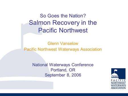 So Goes the Nation? Salmon Recovery in the Pacific Northwest Glenn Vanselow Pacific Northwest Waterways Association National Waterways Conference Portland,