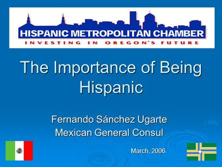 The Importance of Being Hispanic Fernando Sánchez Ugarte Mexican General Consul March, 2006. March, 2006.