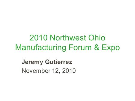 2010 Northwest Ohio Manufacturing Forum & Expo Jeremy Gutierrez November 12, 2010.