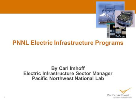 1 PNNL Electric Infrastructure Programs By Carl Imhoff Electric Infrastructure Sector Manager Pacific Northwest National Lab.