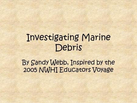 Investigating Marine Debris By Sandy Webb, Inspired by the 2005 NWHI Educators Voyage.