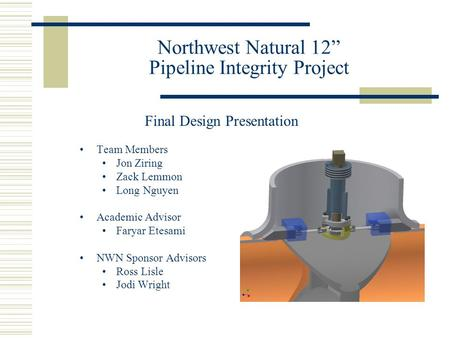 "Northwest Natural 12"" Pipeline Integrity Project Team Members Jon Ziring Zack Lemmon Long Nguyen Academic Advisor Faryar Etesami NWN Sponsor Advisors Ross."