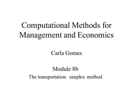 Computational Methods for Management and Economics Carla Gomes Module 8b The transportation simplex method.