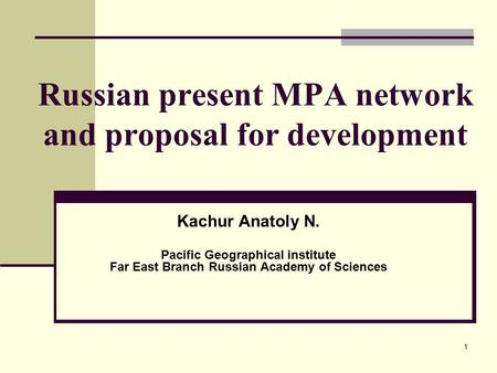 1 Russian present MPA network and proposal for development Kachur Anatoly N. Pacific Geographical institute Far East Branch Russian Academy of Sciences.
