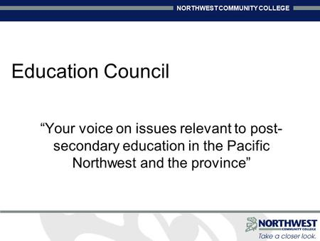 "NORTHWEST COMMUNITY COLLEGE Education Council ""Your voice on issues relevant to post- secondary education in the Pacific Northwest and the province"""