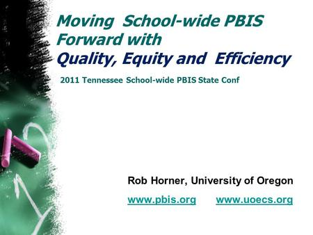 Moving School-wide PBIS Forward with Quality, Equity and Efficiency 2011 Tennessee School-wide PBIS State Conf Rob Horner, University of Oregon www.pbis.orgwww.pbis.org.