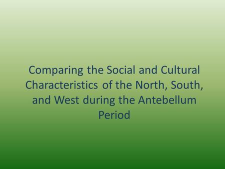 Comparing the Social and Cultural Characteristics of the North, South, and West during the Antebellum Period.
