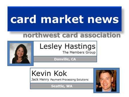 card market news northwest card association Lesley Hastings The Members Group Danville, CA Kevin Kok Jack Henry Payment Processing Solutions Seattle,